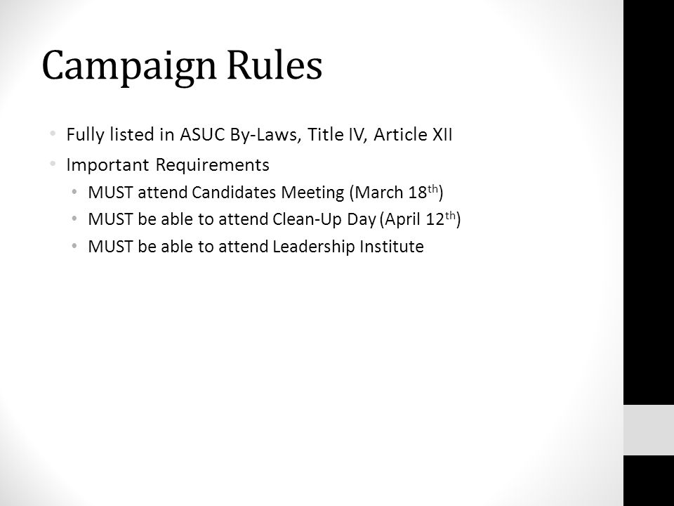Campaign Rules Fully listed in ASUC By-Laws, Title IV, Article XII Important Requirements MUST attend Candidates Meeting (March 18 th ) MUST be able to attend Clean-Up Day (April 12 th ) MUST be able to attend Leadership Institute