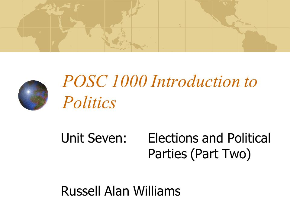 POSC 1000 Introduction to Politics Unit Seven:Elections and Political Parties (Part Two) Russell Alan Williams