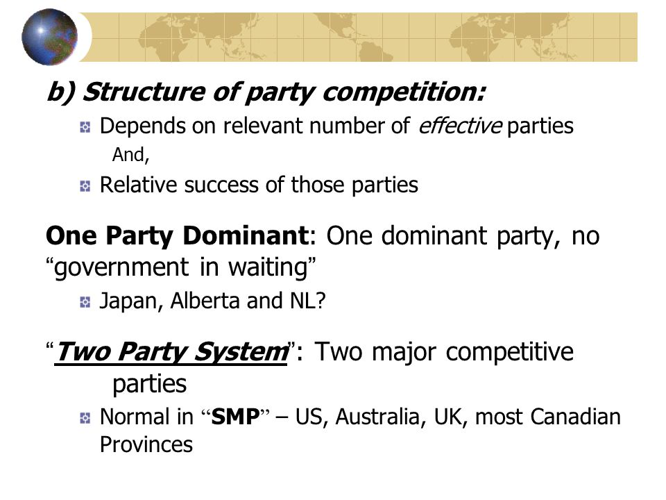 b) Structure of party competition: Depends on relevant number of effective parties And, Relative success of those parties One Party Dominant: One domi
