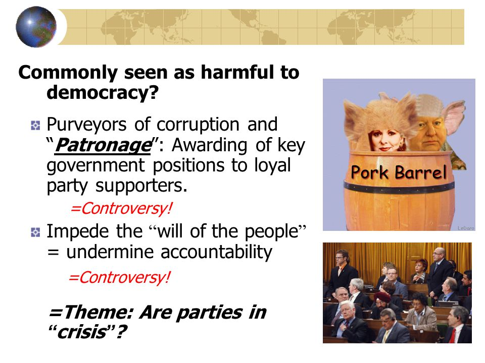 "Commonly seen as harmful to democracy? Purveyors of corruption and ""Patronage"": Awarding of key government positions to loyal party supporters. =Contr"
