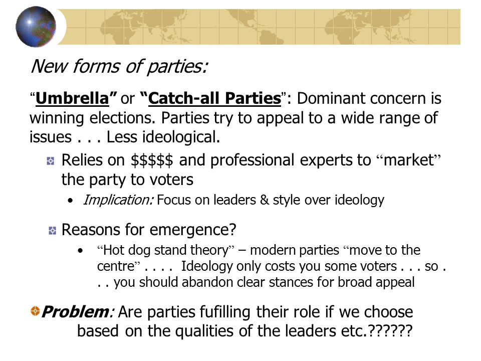 Other types of parties: Brokerage Party: Party that tries to appeal to broad elements of society by accommodating interests of different groups and regions through deal-making Promise benefits to different groups Canadian type of cadre party.