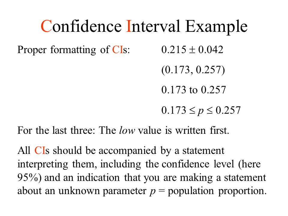 Confidence Interval Example Proper formatting of CIs:0.215  0.042 (0.173, 0.257) 0.173 to 0.257 0.173  p  0.257 For the last three: The low value i