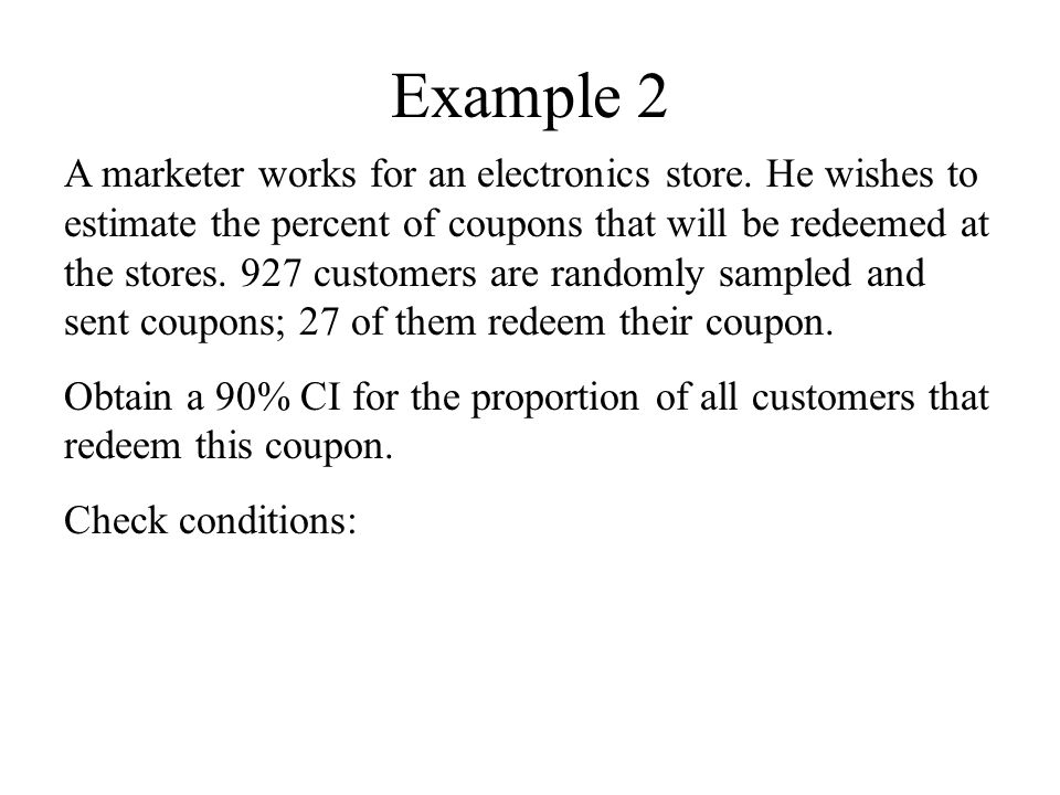 Example 2 A marketer works for an electronics store. He wishes to estimate the percent of coupons that will be redeemed at the stores. 927 customers a