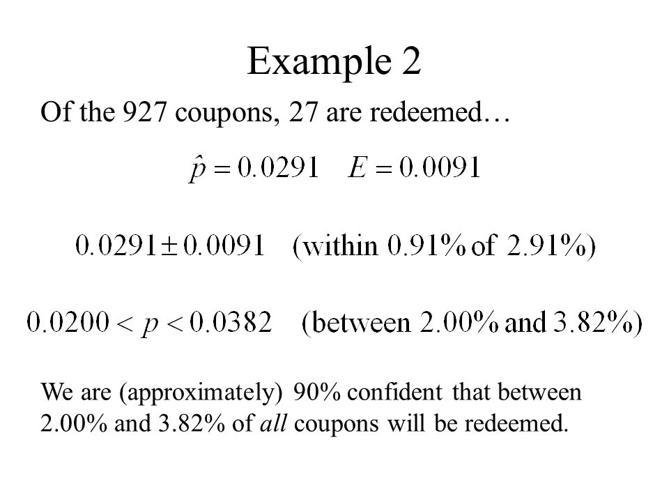 Example 2 Of the 927 coupons, 27 are redeemed… We are (approximately) 90% confident that between 2.00% and 3.82% of all coupons will be redeemed.