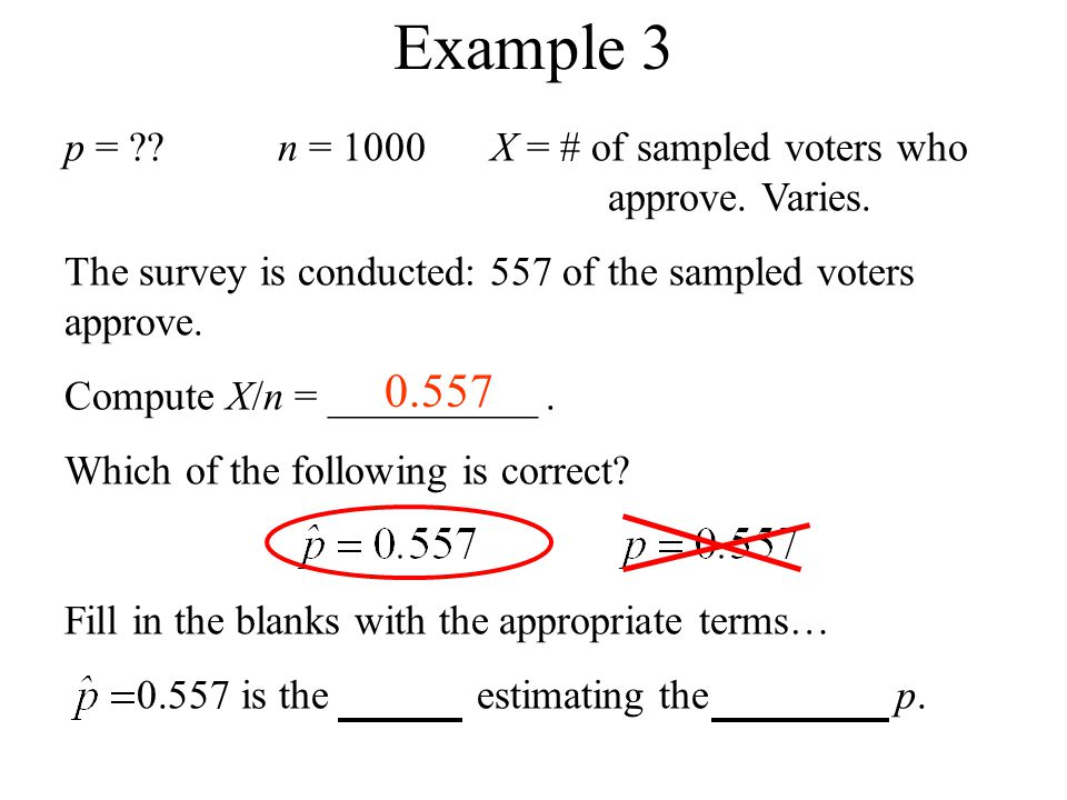 p = ??n = 1000X = # of sampled voters who approve. Varies. The survey is conducted: 557 of the sampled voters approve. Compute X/n = __________. Which