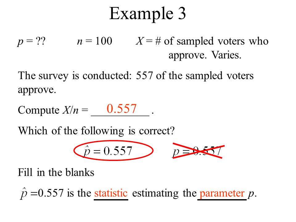 p = ??n = 100X = # of sampled voters who approve. Varies. The survey is conducted: 557 of the sampled voters approve. Compute X/n = __________. Which