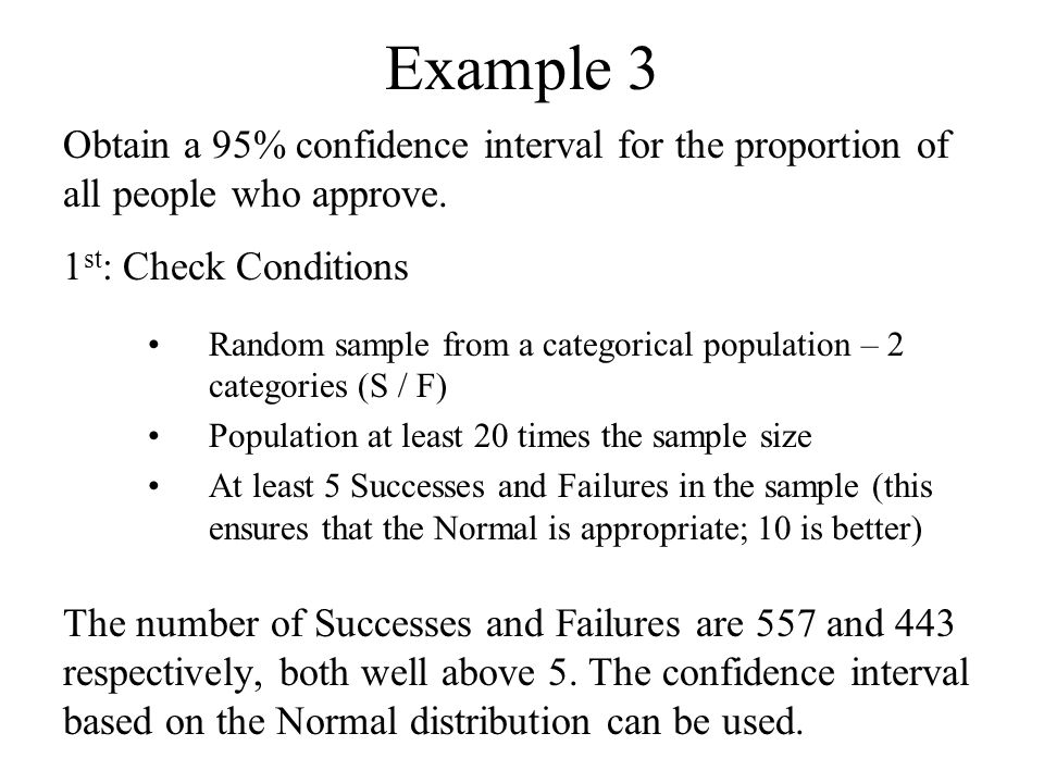 Example 3 Obtain a 95% confidence interval for the proportion of all people who approve. 1 st : Check Conditions Random sample from a categorical popu