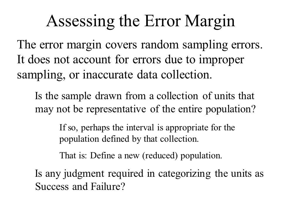 Assessing the Error Margin The error margin covers random sampling errors. It does not account for errors due to improper sampling, or inaccurate data