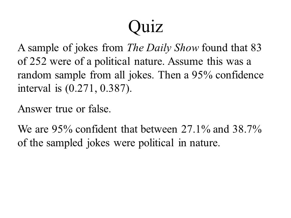 Quiz A sample of jokes from The Daily Show found that 83 of 252 were of a political nature. Assume this was a random sample from all jokes. Then a 95%