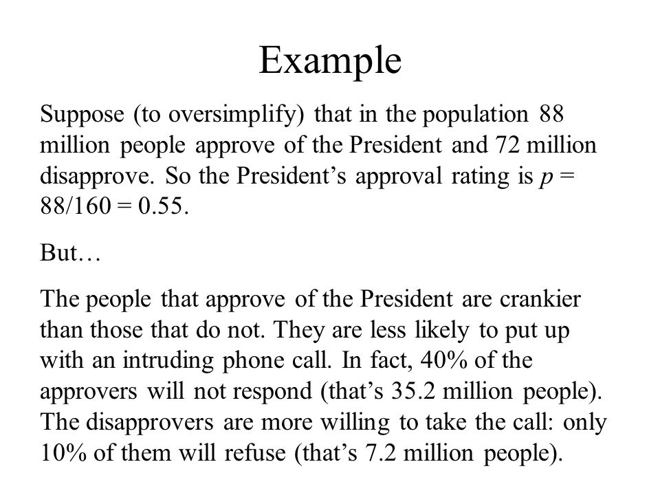 Example Suppose (to oversimplify) that in the population 88 million people approve of the President and 72 million disapprove. So the President's appr