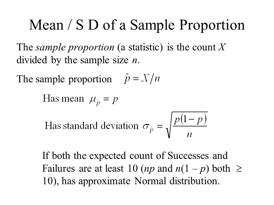 Mean / S D of a Sample Proportion The sample proportion (a statistic) is the count X divided by the sample size n. The sample proportion If both the e