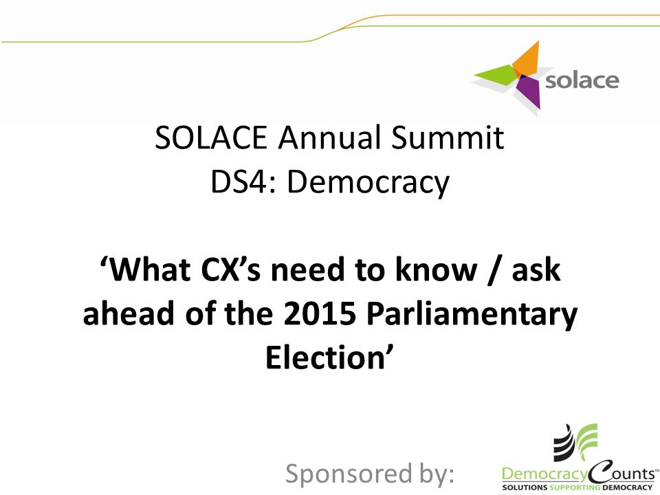 SOLACE Annual Summit DS4: Democracy 'What CX's need to know / ask ahead of the 2015 Parliamentary Election' Sponsored by: