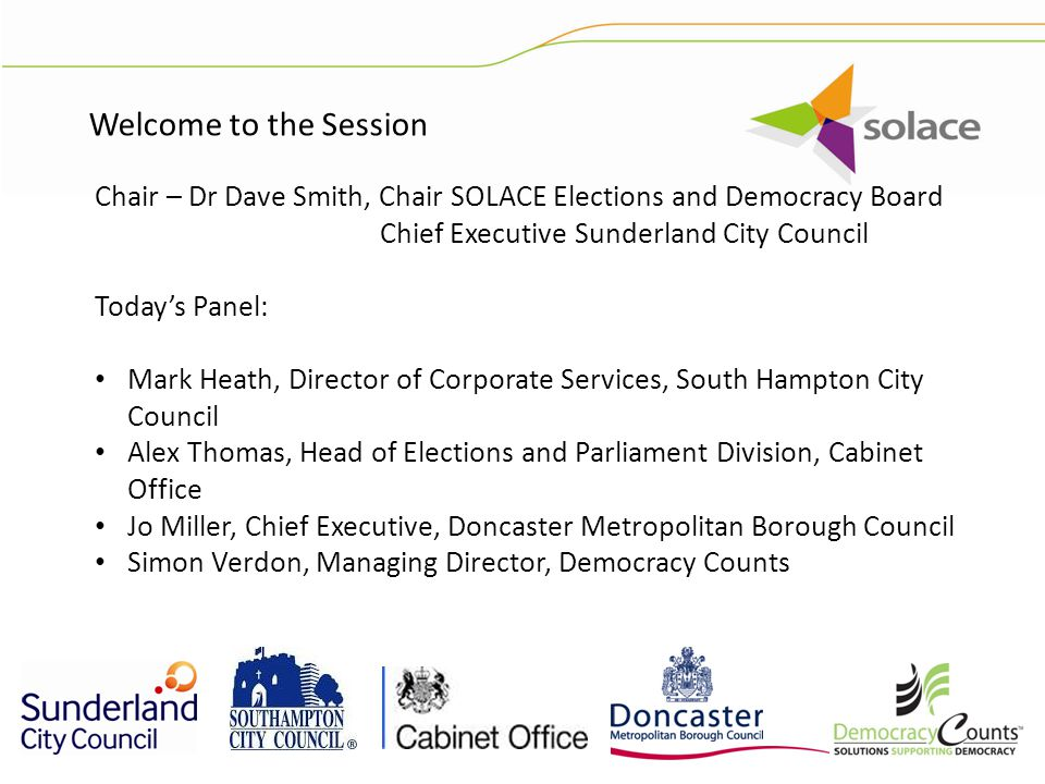 Chair – Dr Dave Smith, Chair SOLACE Elections and Democracy Board Chief Executive Sunderland City Council Today's Panel: Mark Heath, Director of Corporate Services, South Hampton City Council Alex Thomas, Head of Elections and Parliament Division, Cabinet Office Jo Miller, Chief Executive, Doncaster Metropolitan Borough Council Simon Verdon, Managing Director, Democracy Counts Welcome to the Session