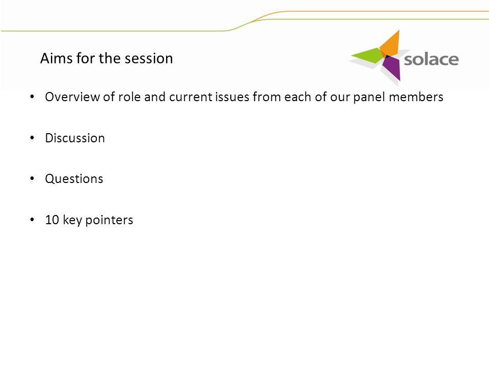 Overview of role and current issues from each of our panel members Discussion Questions 10 key pointers Aims for the session