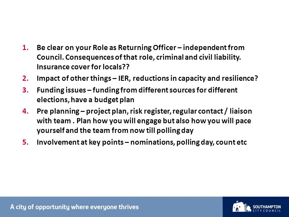 1.Be clear on your Role as Returning Officer – independent from Council.