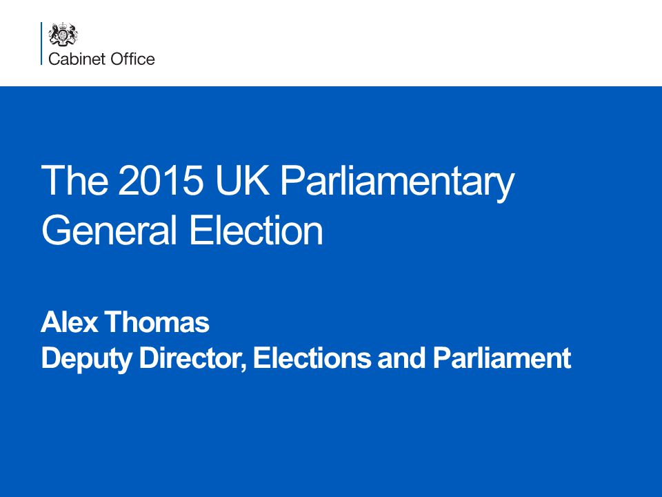The 2015 UK Parliamentary General Election Alex Thomas Deputy Director, Elections and Parliament