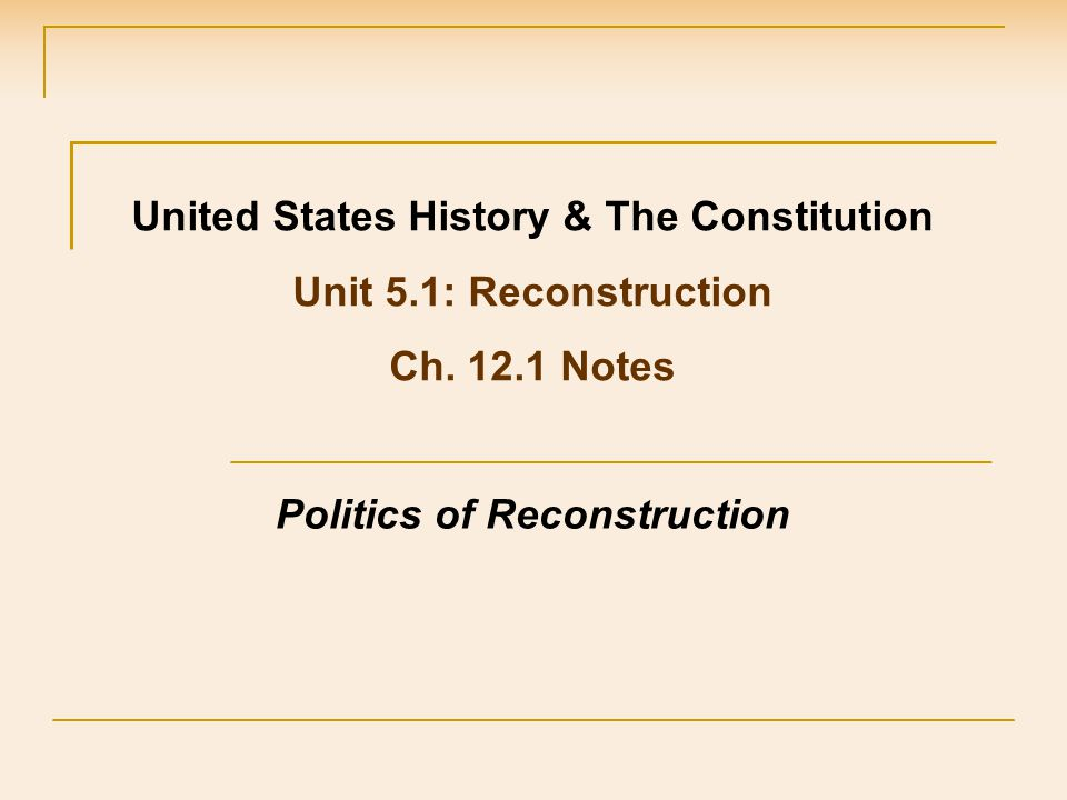 United States History & The Constitution Unit 5.1: Reconstruction Ch. 12.1 Notes Politics of Reconstruction