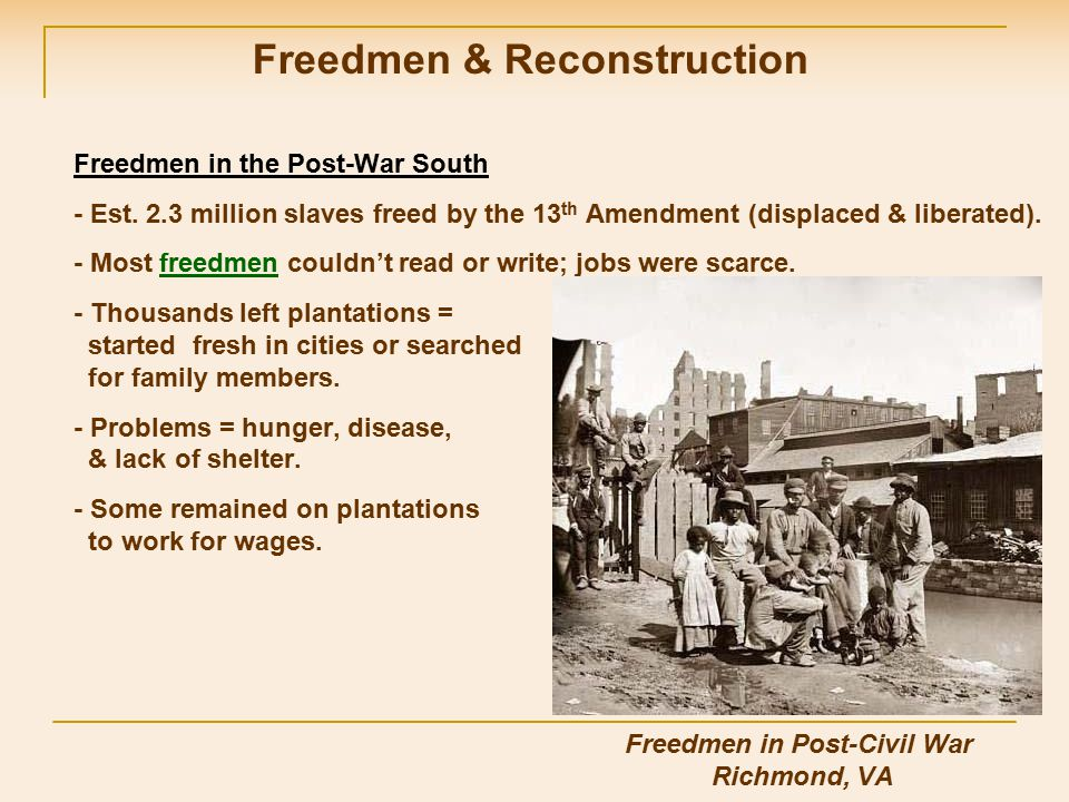 Freedmen in the Post-War South - Est. 2.3 million slaves freed by the 13 th Amendment (displaced & liberated). - Most freedmen couldn't read or write;