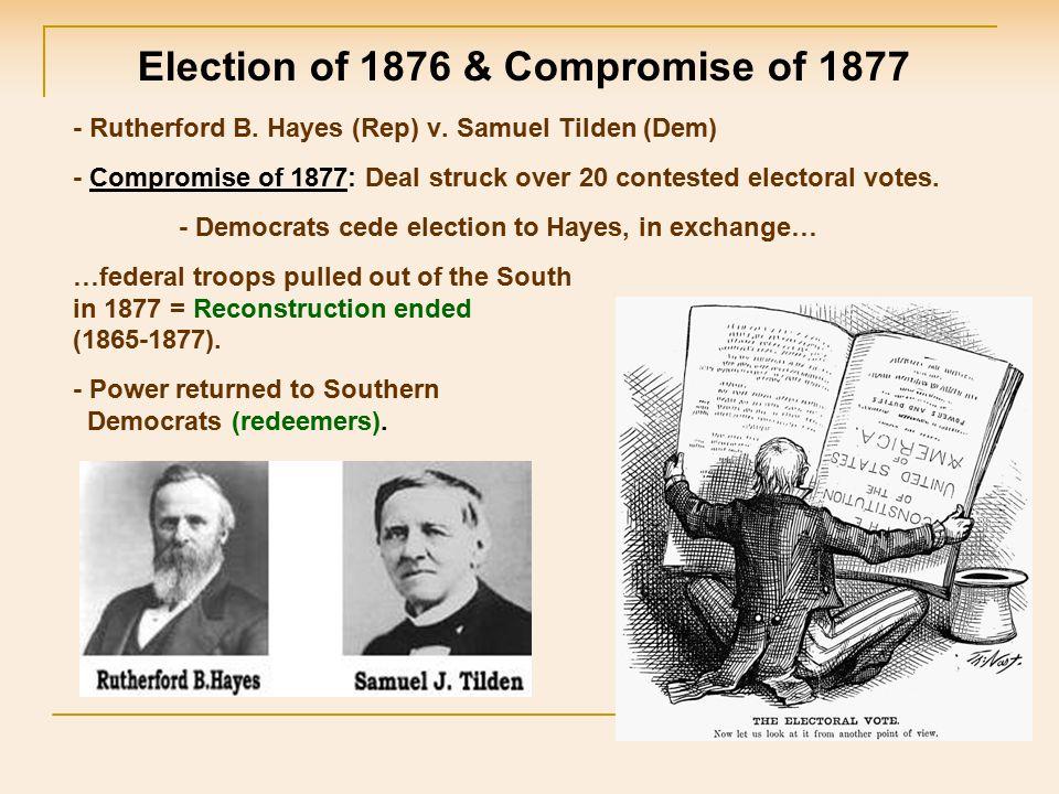 - Rutherford B. Hayes (Rep) v. Samuel Tilden (Dem) - Compromise of 1877: Deal struck over 20 contested electoral votes. - Democrats cede election to H