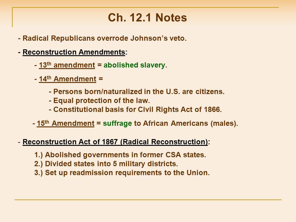 - Radical Republicans overrode Johnson's veto. - Reconstruction Amendments: - 13 th amendment = abolished slavery. - 14 th Amendment = - Persons born/