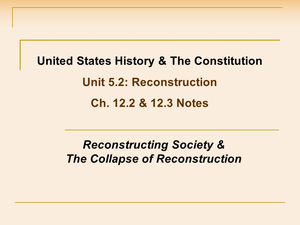 United States History & The Constitution Unit 5.2: Reconstruction Ch. 12.2 & 12.3 Notes Reconstructing Society & The Collapse of Reconstruction