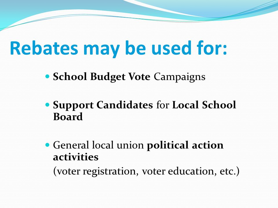 Rebates may be used for: School Budget Vote Campaigns Support Candidates for Local School Board General local union political action activities (voter