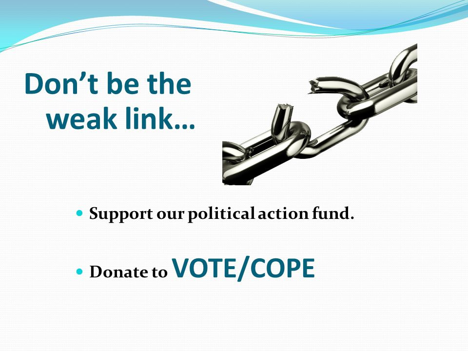 Don't be the weak link… Support our political action fund. Donate to VOTE/COPE