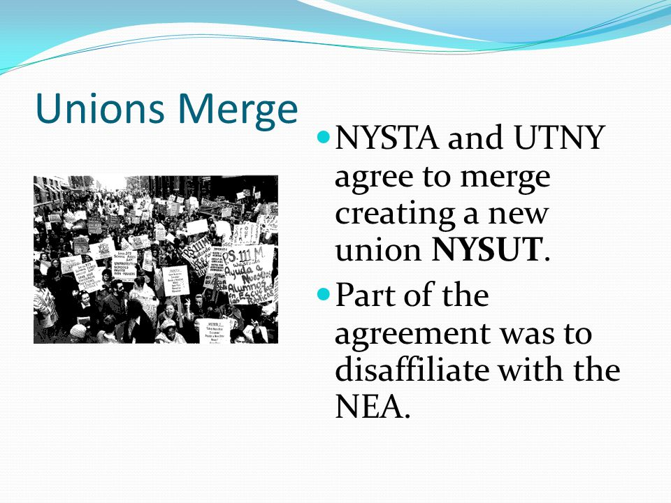 Unions Merge NYSTA and UTNY agree to merge creating a new union NYSUT. Part of the agreement was to disaffiliate with the NEA.