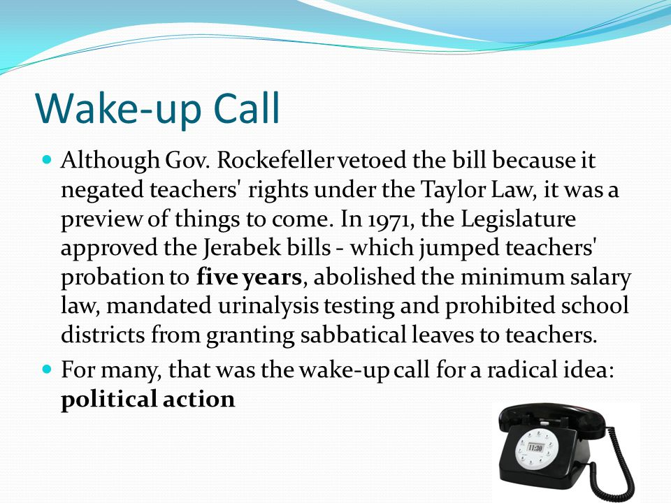 Wake-up Call Although Gov. Rockefeller vetoed the bill because it negated teachers' rights under the Taylor Law, it was a preview of things to come. I