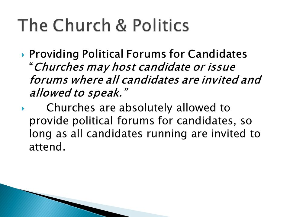  Providing Political Forums for Candidates Churches may host candidate or issue forums where all candidates are invited and allowed to speak.  Churches are absolutely allowed to provide political forums for candidates, so long as all candidates running are invited to attend.