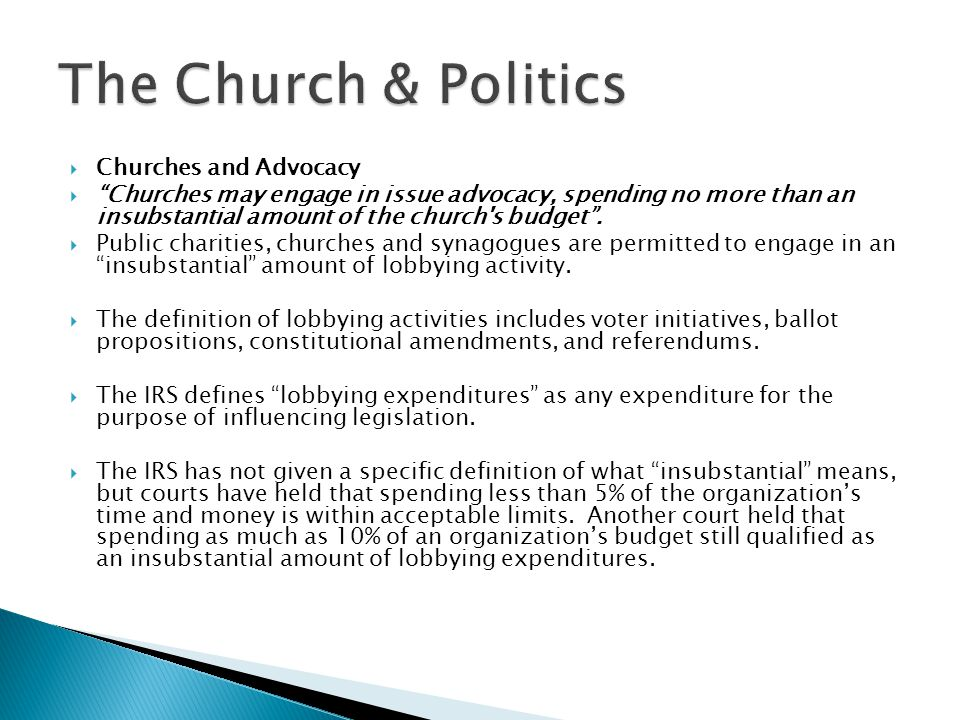  Educating Your Congregation  Churches may educate members of the congregation about pending legislation.  Attempting to influence legislation by contacting or urging others to contact members of a legislative body with the purpose of proposing, supporting, or opposing legislation is considered lobbying and can only be done with an insubstantial amount of the churches total resources.