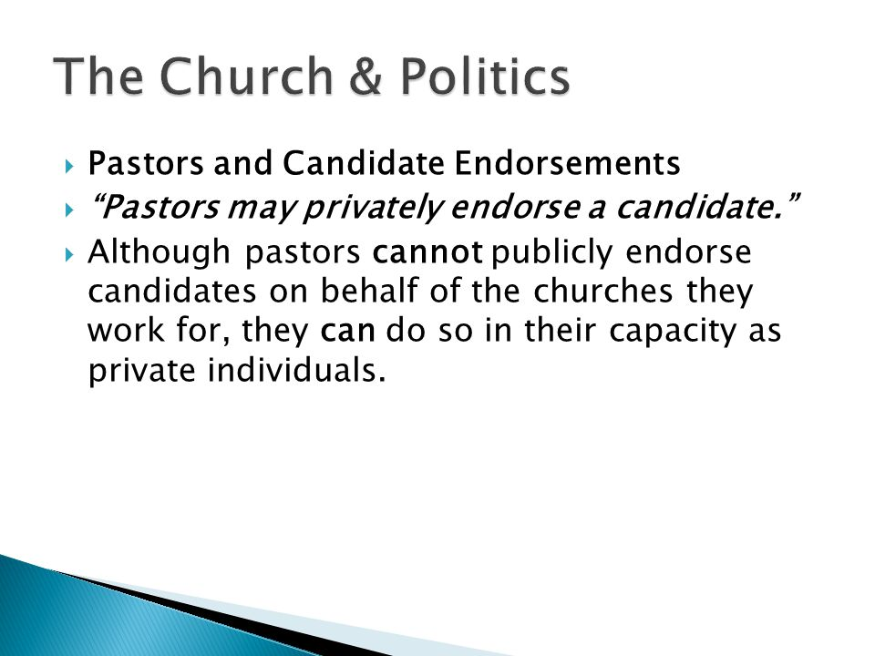  Pastors and Candidate Endorsements  Pastors may privately endorse a candidate.  Although pastors cannot publicly endorse candidates on behalf of the churches they work for, they can do so in their capacity as private individuals.