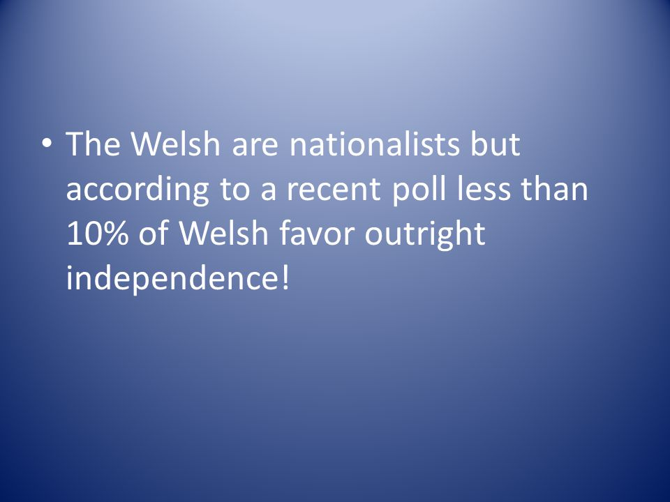 The Welsh are nationalists but according to a recent poll less than 10% of Welsh favor outright independence!