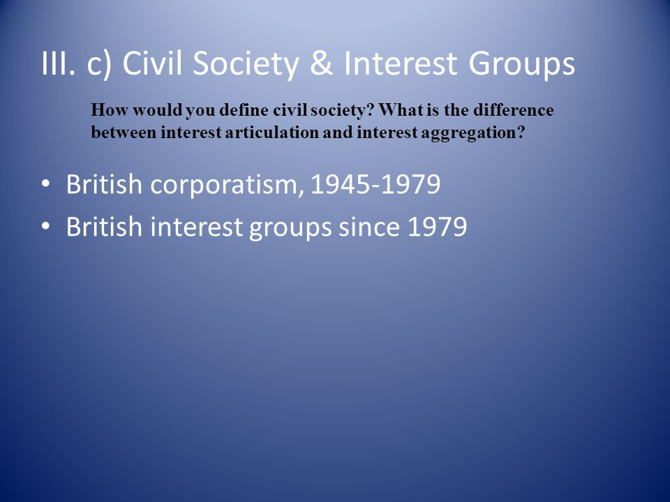 III. c) Civil Society & Interest Groups British corporatism, 1945-1979 British interest groups since 1979 How would you define civil society? What is