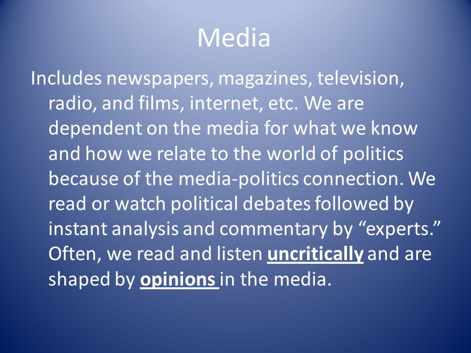 Media Includes newspapers, magazines, television, radio, and films, internet, etc. We are dependent on the media for what we know and how we relate to