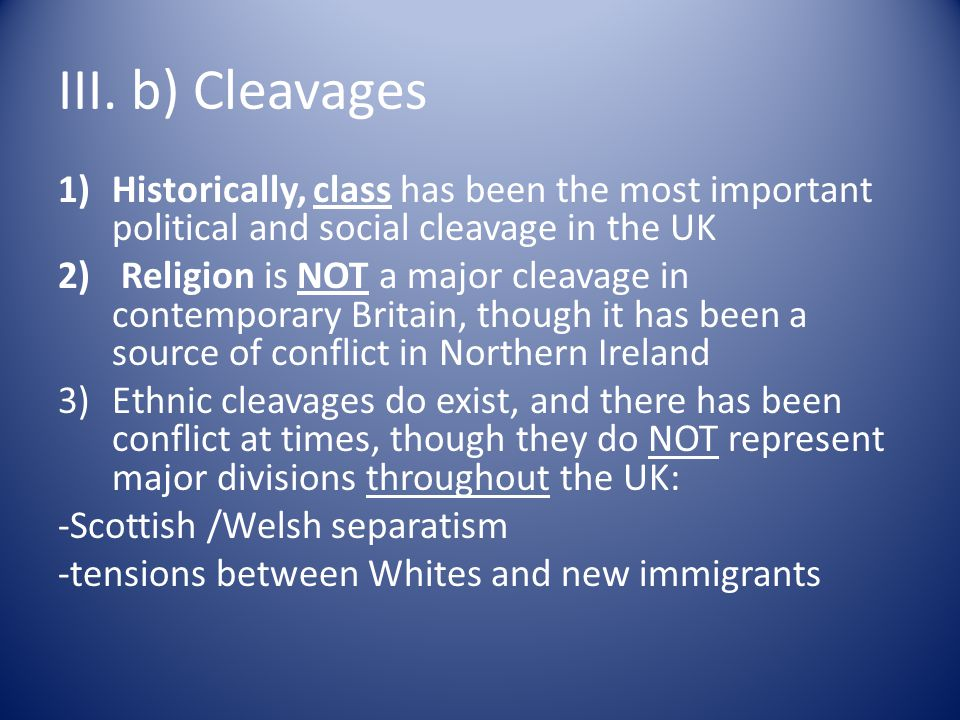 III. b) Cleavages 1)Historically, class has been the most important political and social cleavage in the UK 2) Religion is NOT a major cleavage in con
