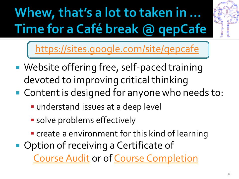 https://sites.google.com/site/qepcafe  Website offering free, self-paced training devoted to improving critical thinking  Content is designed for anyone who needs to:  understand issues at a deep level  solve problems effectively  create a environment for this kind of learning  Option of receiving a Certificate of Course AuditCourse Audit or of Course CompletionCourse Completion 16