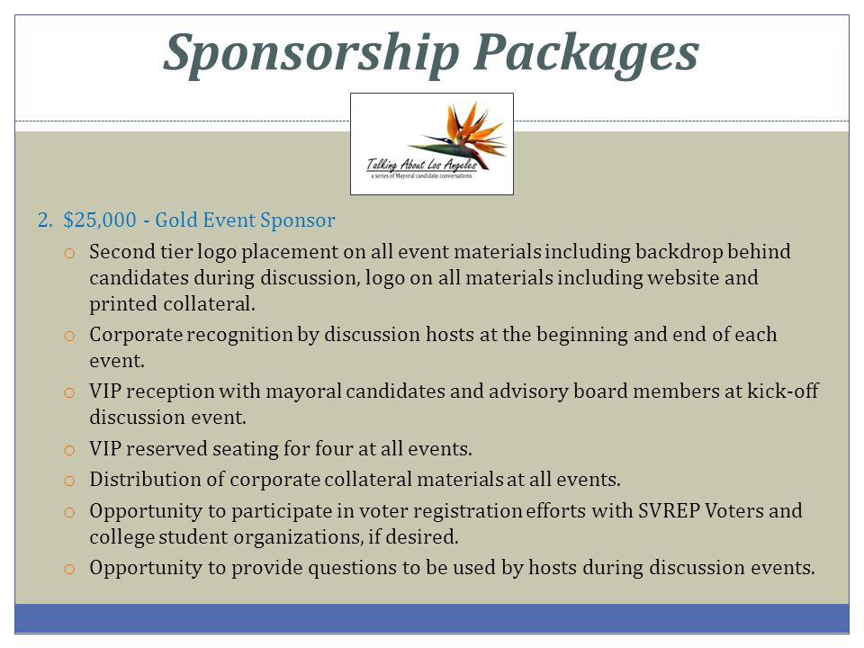 Sponsorship Packages 2. $25,000 - Gold Event Sponsor o Second tier logo placement on all event materials including backdrop behind candidates during d