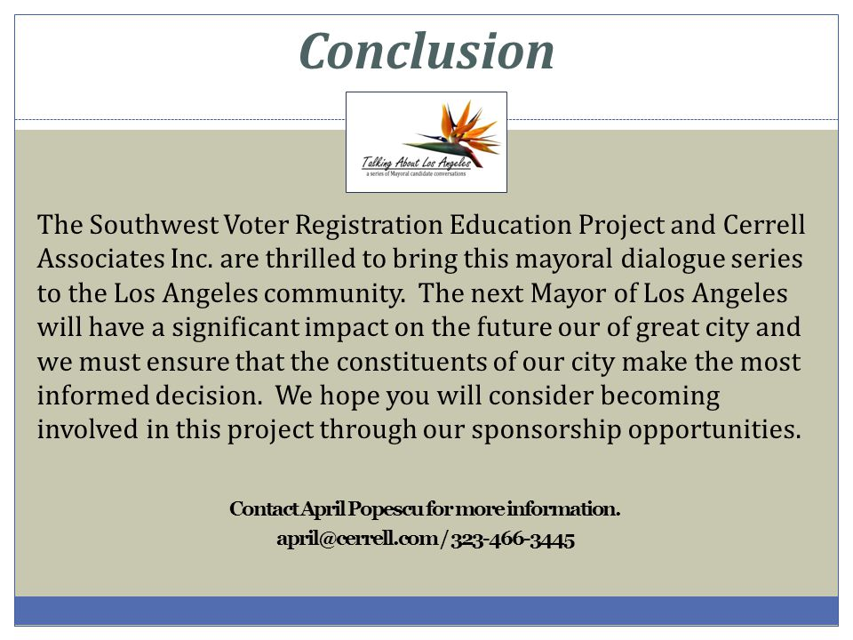 Conclusion The Southwest Voter Registration Education Project and Cerrell Associates Inc. are thrilled to bring this mayoral dialogue series to the Lo