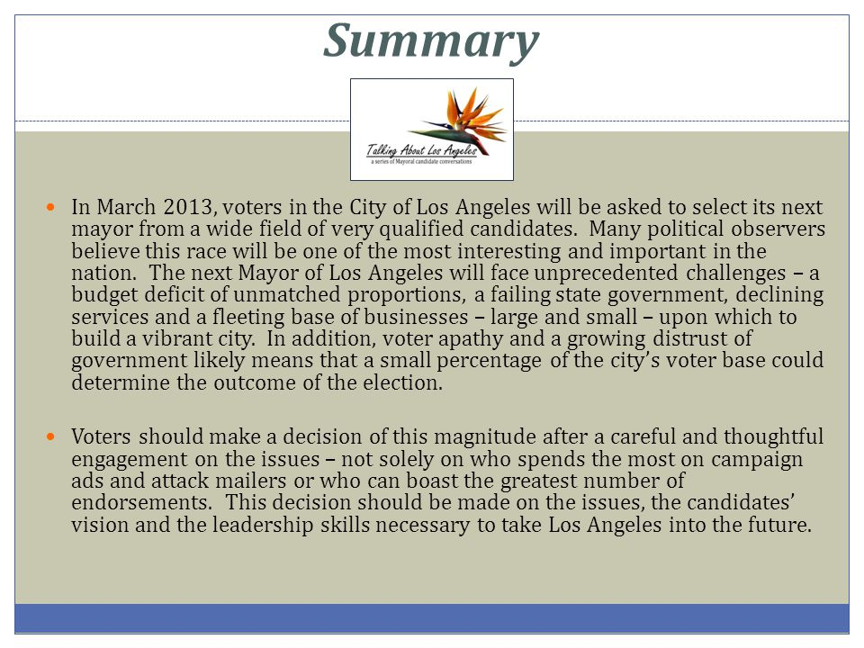 Summary In March 2013, voters in the City of Los Angeles will be asked to select its next mayor from a wide field of very qualified candidates. Many p
