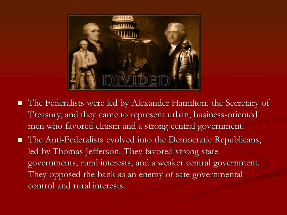 The Federalists were led by Alexander Hamilton, the Secretary of Treasury, and they came to represent urban, business-oriented men who favored elitism and a strong central government.
