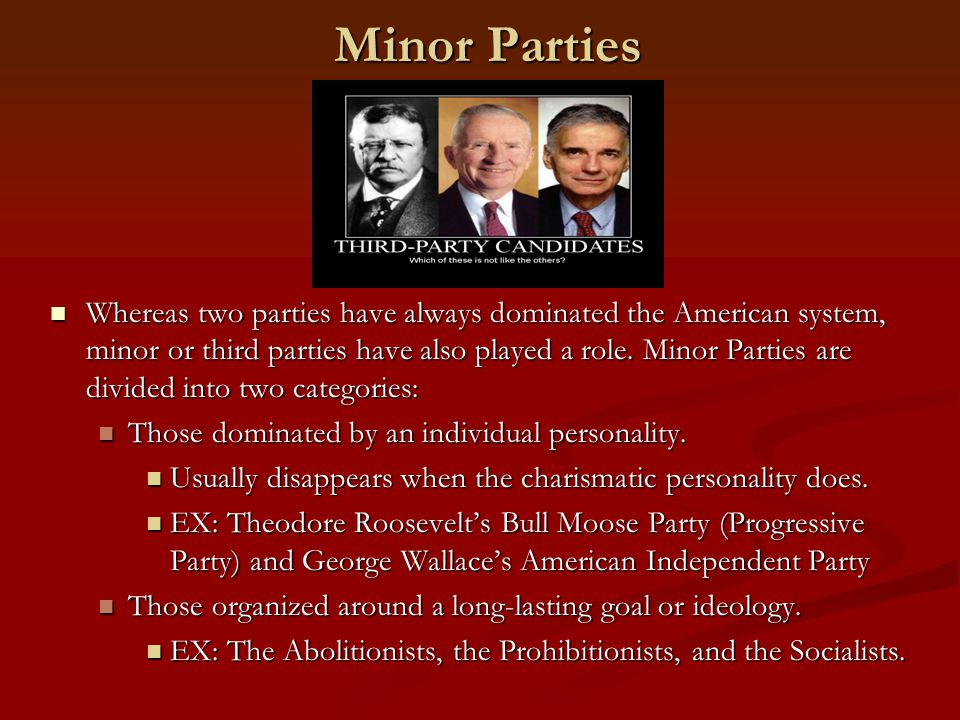 Minor Parties Whereas two parties have always dominated the American system, minor or third parties have also played a role.