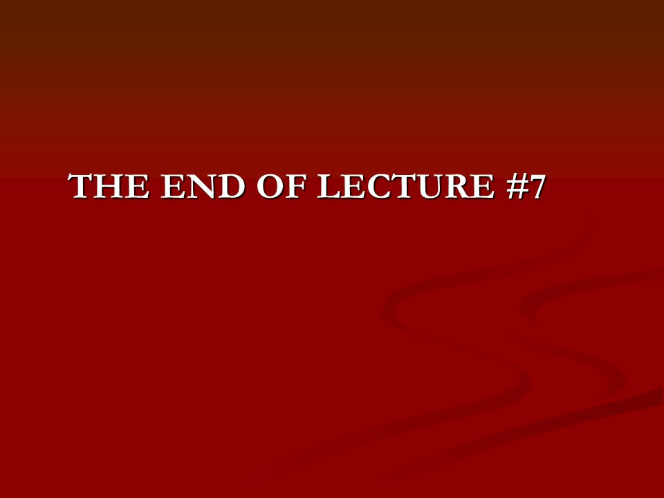 THE END OF LECTURE #7
