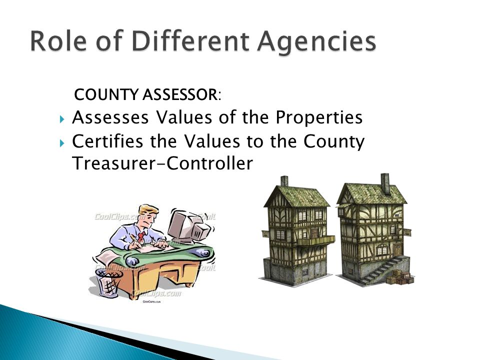 COUNTY ASSESSOR:  Assesses Values of the Properties  Certifies the Values to the County Treasurer-Controller