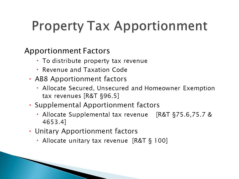 Apportionment Factors  To distribute property tax revenue  Revenue and Taxation Code  AB8 Apportionment factors  Allocate Secured, Unsecured and Homeowner Exemption tax revenues [R&T § 96.5]  Supplemental Apportionment factors  Allocate Supplemental tax revenue[R&T § 75.6,75.7 & 4653.4]  Unitary Apportionment factors  Allocate unitary tax revenue [R&T § 100]