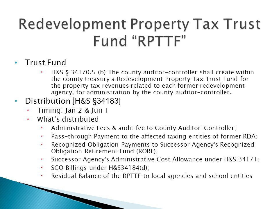 Trust Fund  H&S § 34170.5 (b) The county auditor-controller shall create within the county treasury a Redevelopment Property Tax Trust Fund for the property tax revenues related to each former redevelopment agency, for administration by the county auditor-controller.