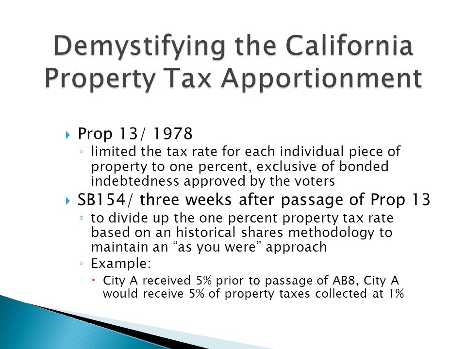 Prop 13/ 1978 ◦ limited the tax rate for each individual piece of property to one percent, exclusive of bonded indebtedness approved by the voters  SB154/ three weeks after passage of Prop 13 ◦ to divide up the one percent property tax rate based on an historical shares methodology to maintain an as you were approach ◦ Example:  City A received 5% prior to passage of AB8, City A would receive 5% of property taxes collected at 1%