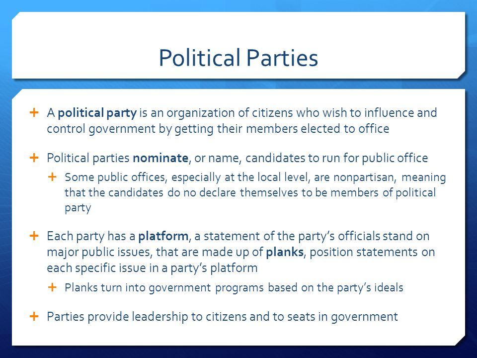 How Parties help Citizens  Parties use persuasive tactics to make sure the public knows when a party in power is not doing its job  Parties help provide a way for citizens to be heard  Parties also provide citizens with information about news and programs that the party is organizing  Arrange meetings and canvass, or go door-to- door handing out information and asking people which candidates they support  Parties also provide ways in which citizens can get involved for their cause