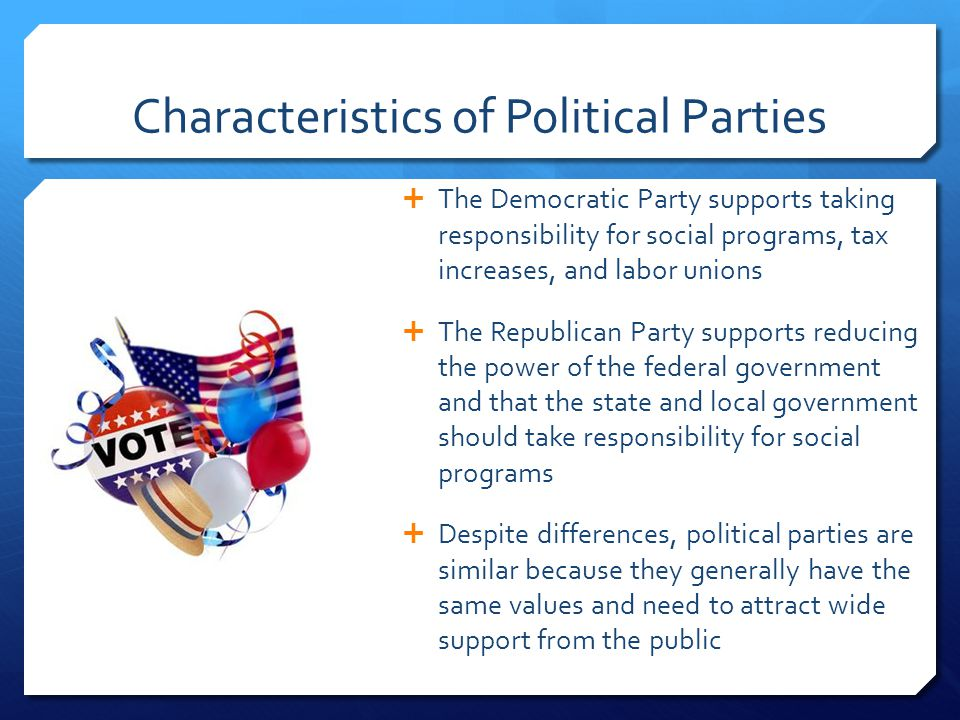 Characteristics of Political Parties  The Democratic Party supports taking responsibility for social programs, tax increases, and labor unions  The