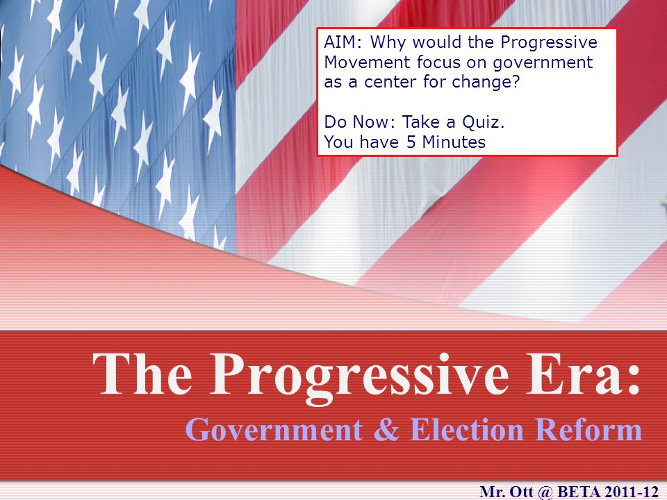The Progressive Era: Government & Election Reform AIM: Why would the Progressive Movement focus on government as a center for change.